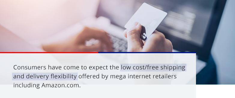 customers have come to expect the low cost/free shipping and delivery flexibility offered by mega internet retailers including Amazon.com
