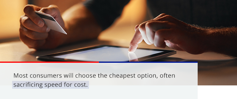 Many consumers will choose the cheapest option, often sacrificing speed for cost.