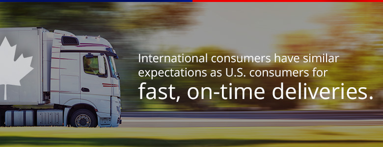 International consumers have similar expectations as U.S. consumers for fast, on-time deliveries.