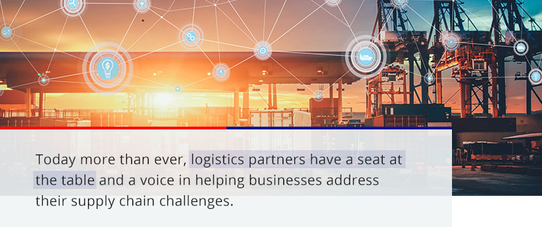today more than ever, logistics partners have a seat at the table and a voice in helping businesses address their supply chain challenges