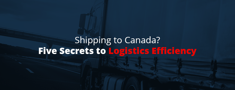 Five secrets to logistics efficiency when shipping to canada