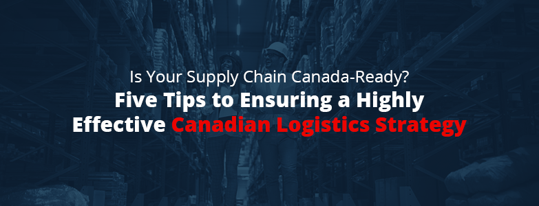 five tips to ensuring a highly effective canadian logistics strategy