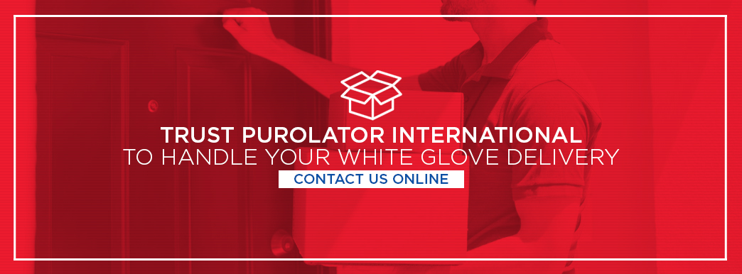 Trust Purolator International to handle your white glove delivery